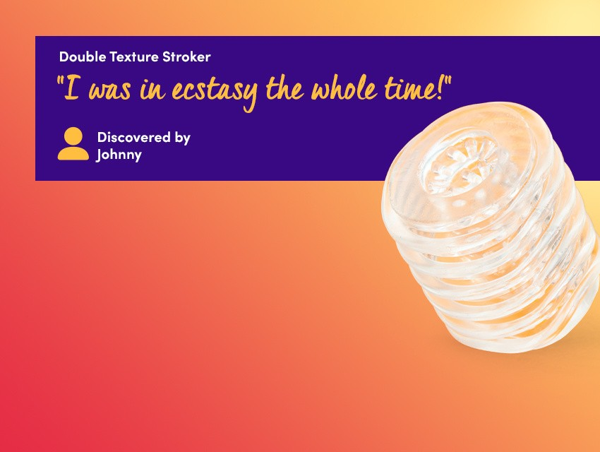 "Discover real-feel playtime - Double texture stroker - ""I was in ecstasy the whole time!"" discovered by Johnny"